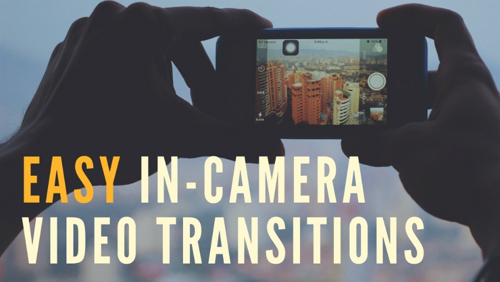 7 Easy In-Camera Video Transitions