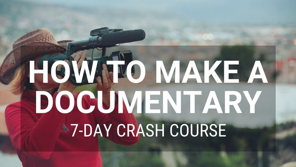 Learn how to make a documentary: 7-Day Documentary Crash Course.