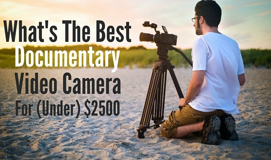What's The Best Documentary Video Camera for $2500?